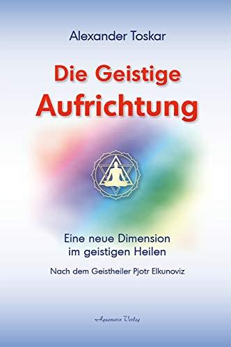 Die geistige Aufrichtung - Herstellung der göttlichen: Alexander Toskar