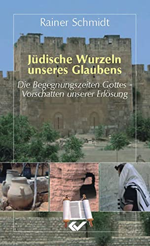 Jüdische Wurzeln unseres Glaubens: Die Begegnungszeiten Gottes: Rainer Schmidt