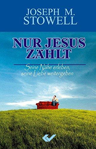 Nur Jesus zählt: Seine Nähe erleben, seine Liebe weitergeben: Stowell, Joseph G.