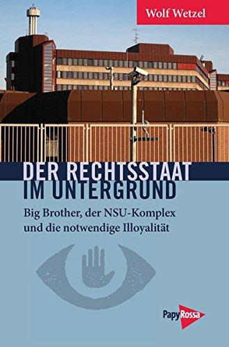 9783894385910: Der Rechtsstaat im Untergrund: Big Brother, der NSU-Komplex und die notwendige Illoyalität