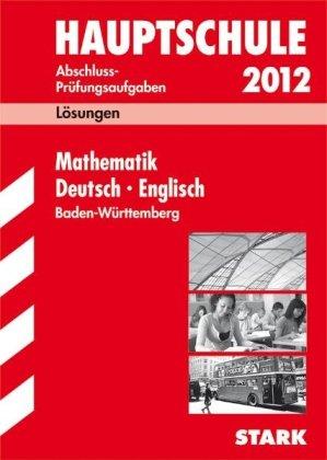 Hauptschule 2012. Abschluss-Prüfungsaufgaben. Lösungen. Mathematik - Deutsch - Englisch. Baden-Württemberg. - Walter Schmid u. a.