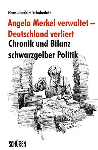 Angela Merkel verwaltet – Deutschland verliert: Chronik und Bilanz schwarzgelber Politik - J Schabedoth, Hans