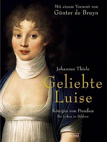 Geliebte Luise : Königin von Preußen - Ihr Leben in Bildern. Mit einem Vorwort von Günter de Bruyn. - Thiele, Johannes
