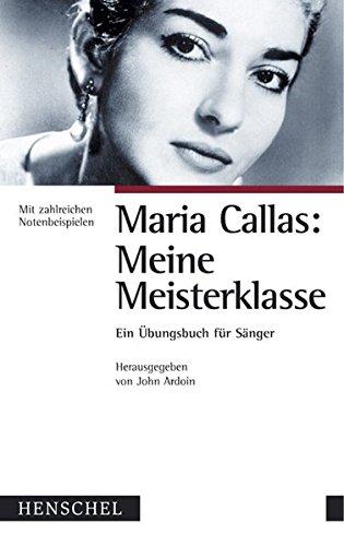 Maria Callas: meine Meisterklasse : ein Übungsbuch für Sänger mit zahlreichen Notenbeispielen. John Ardoin (Hrsg.). Aus dem amerikan. Engl. von Olaf Matthias Roth - Callas, Maria und John [Hrsg.] Ardoin