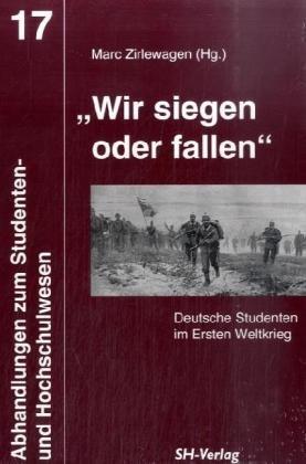 """Wir siegen oder fallen"""" Deutsche Studenten im Ersten Weltkrieg: Zirlewagen Marc (Hg)"""