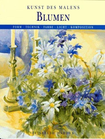 Blumen. Form, Technik, Farbe, Licht, Komposition: Elisabeth Harden