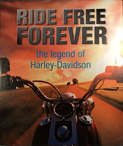 Ride Free Forever : Harley-Davidson, the Legend