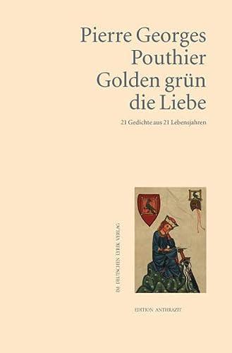 Golden grün die Liebe: 21 Gedichte aus 21 Lebensjahren - Pierre Georges Pouthier