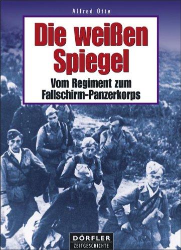 Die weissen Spiegel: Vom Regiment zum Fallschirm-Panzerkorps: Alfred Otte