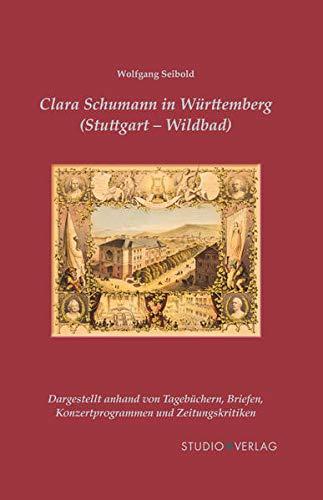 Clara Schumann in Württemberg (Stuttgart und Wildbad) : dargestellt anhand von Tagebüchern, Briefen, Konzertprogrammen und Zeitungskritiken - Wolfgang Seibold