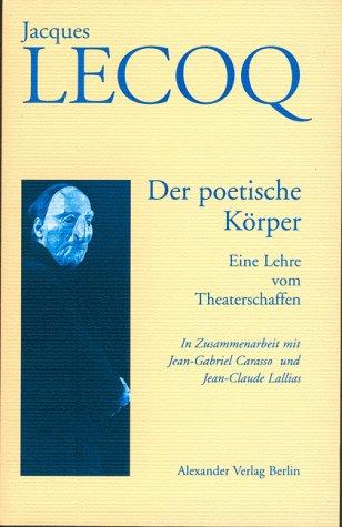 Der poetische Körper. Eine Lehre vom Theaterschaffen: Lecoq. Jaques