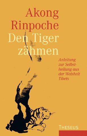 Den Tiger zähmen : Anleitung zur Selbstheilung aus der Weisheit Tibets: Rinpoche, Akong