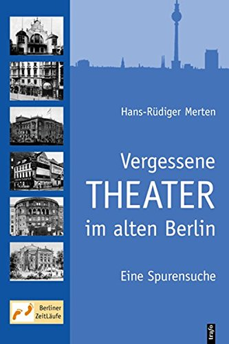 Vergessene Theater im alten Berlin: Eine Spurensuche - Hans R Merten