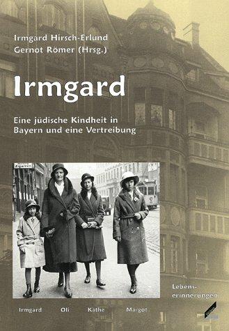 Irmgard Eine jüdische Kindheit in Bayern und eine Vertreibung: Hirsch-Erlund, Irmgard;Römer, ...