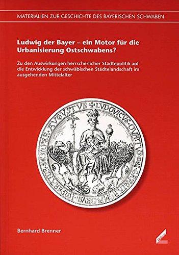 9783896394941: Ludwig der Bayer - ein Motor f�r die Urbanisierung Ostschwabens?: Zu den Auswirkungen herrscherlicher St�dtepolitik auf die Entwicklung der schw�bischen St�dtelandschaft im ausgehenden Mittelalter