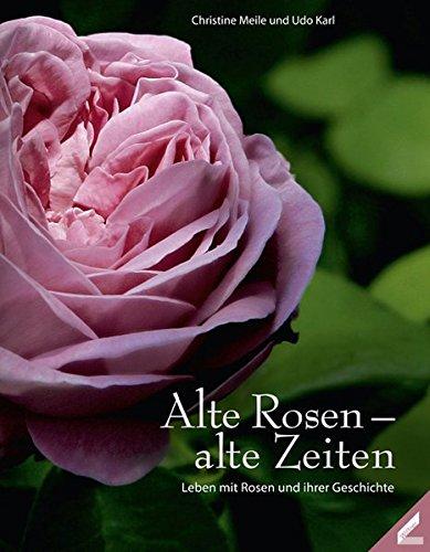 Alte Rosen - alte Zeiten: Leben mit Rosen und ihren Geschichten (Hardback): Christine Meile, Udo ...