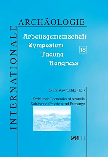 Prehistoric economies of Anatolia: Subsistence practices and exchange. Proceedings of a workshop ...