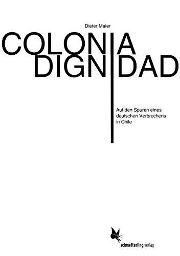 Colonia Dignidad : Auf den Spuren eines deutschen Verbrechens in Chile - Dieter Maier