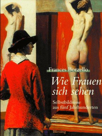 Wie Frauen sich sehen - Selbstbildnisse aus fünf Jahrhunderten. - BORZELLO, FRANCES.
