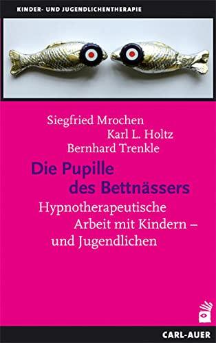 Die Pupille des Bettnässers : Hypnotherapeutische Arbeit mit Kindern und Jugendlichen - Siegfried Mrochen