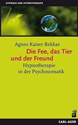 Die Fee, das Tier und der Freund: Hypnotherapie in der Psychosomatik - Kaiser Rekkas, Agnes