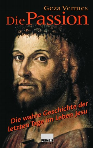 Die Passion : die wahre Geschichte der letzten Tage im Leben Jesu. Geza Vermes. Aus dem Engl. von Thomas Ganschow - Vermès, Géza (Verfasser)