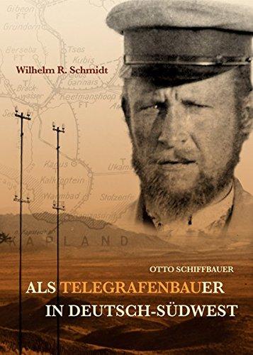 Otto Schiffbauer. Als Telegrafenbauer In Deutsch-Südwest: Schmidt, Wilhelm R.