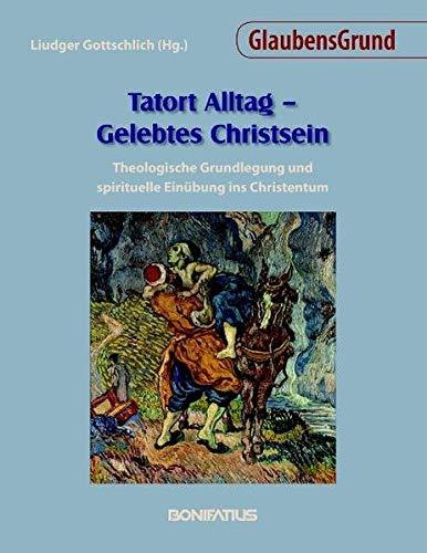 Tatort Alltag - Gelebtes Christsein: Theologische Grundlegung und spirituelle Einübung ins ...