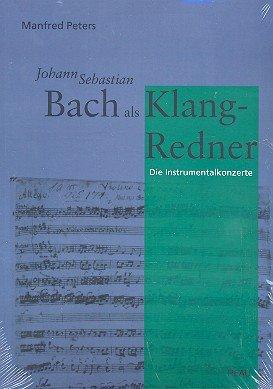 Johann Sebastian Bach Als Klang-redner. II, Die Instrumentalkonzerte: Manfred Peters