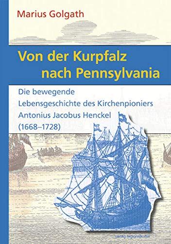 9783897357853: Von der Kurpfalz nach Pennsylvania: Die bewegende Lebensgeschichte des Kirchenpioniers Antonius Jacobus Henckel (1668-1728)