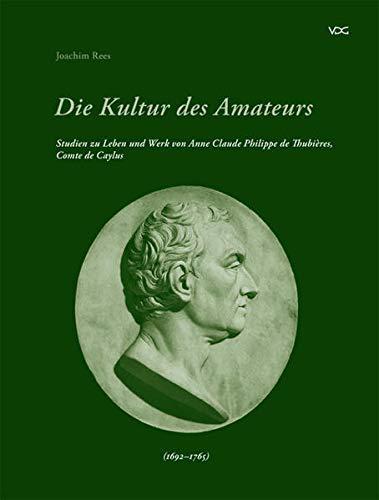 9783897392625: Die Kultur des Amateurs: Studien zu Leben und Werk von Anne Claude Philippe de Thubières, Comte des Caylus (1692-1765)