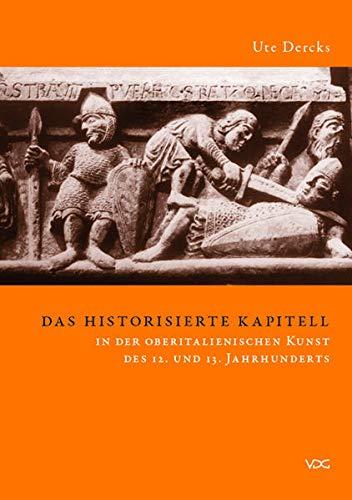 Das historisierte Kapitell in der oberitalienischen Kunst des 12. und 13. Jahrhunderts: Ute Dercks
