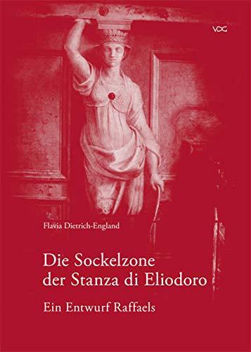 Die Sockelzone der Stanza di Eliodoro - Ein Entwurf Raffaels: Flavia Dietrich-England