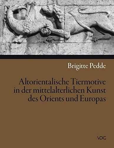 Altorientalische Tiermotive in der mittelalterlichen Kunst des Orients und Europas: Brigitte Pedde