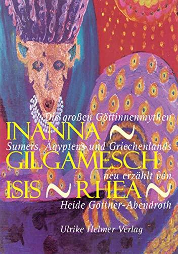 9783897411586: Inanna - Gilgamesch - Isis - Rhea: Die gro�en G�ttinnenmythen Sumers, �gyptens und Griechenlands neu erz�hlt von Heide G�ttner-Abendroth