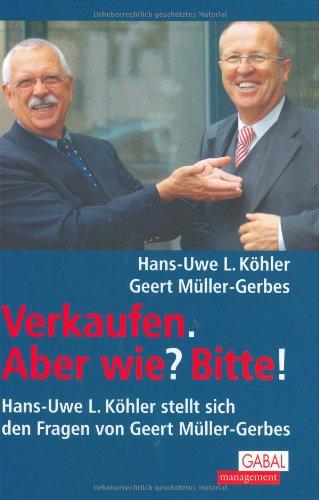 9783897493469: Verkaufen. Aber wie? Bitte!: Hans-Uwe L. Köhler stellt sich den Fragen von Geert Müller-Gerbes
