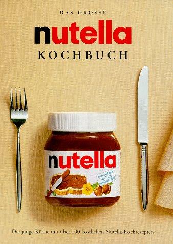 9783897554948: Das grosse nutella Kochbuch. Die junge Küche mit über 100 köstlichen Nutella- Kochrezepten