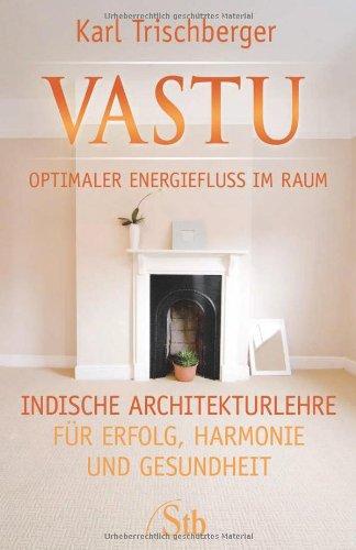 Vastu Optimaler Energiefluss im Raum: Indische Architekturlehre für Erfolg, Harmonie und Gesundheit...