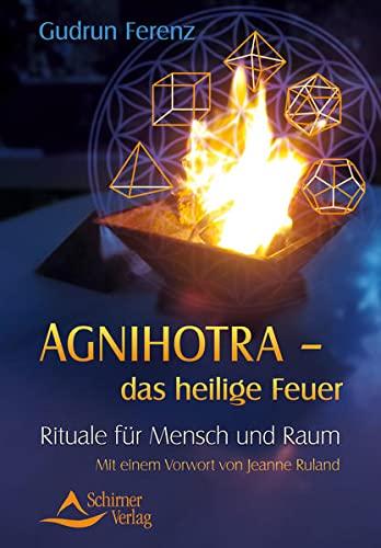Agnihotra - das heilige Feuer: Rituale für Mensch und Raum: Ferenz, Gudrun