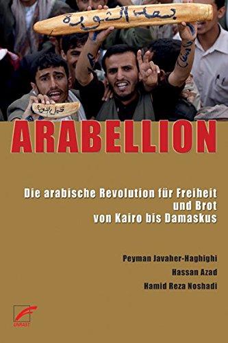 9783897710481: ARABELLION: Die arabische Revolution f�r Freiheit und Brot von Kairo bis Damaskus