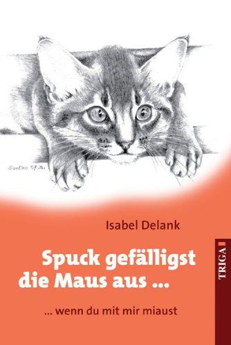 Spuck gefälligst die Maus aus ...: ... wenn du mit mir miaust - Isabel Delank