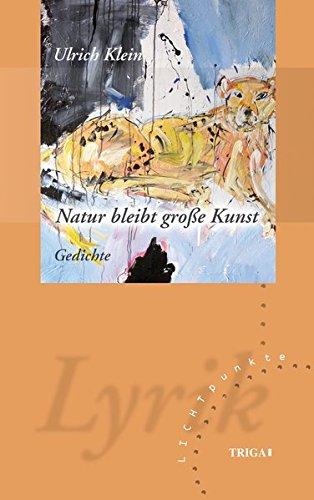 Natur bleibt groe Kunst: Gedichte: Ulrich Klein