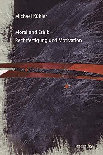 Moral und Ethik - Rechtfertigung und Motivation: Michael Kühler