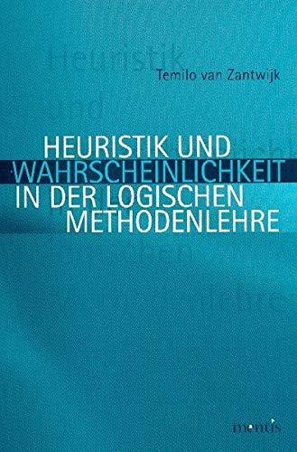 Heuristik und Wahrscheinlichkeit in der logischen Methodenlehre: Temilo van Zantwijk
