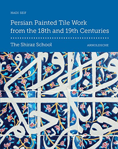 Persian Painted Tile Work From the 18th and 19th Centuries: The Shiraz School: Seif, Hadi