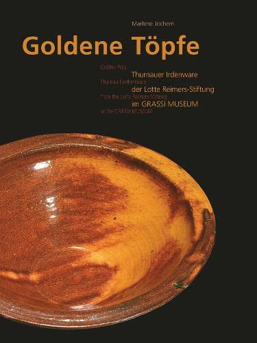Golden Pots: Thurnau Earthenware from the Lotte Reimers-Stiftung at the GRASSI Museum: Jochem, ...