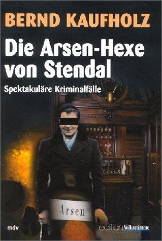 Die Arsen-Hexe von Stendal: Spektakuläre Kriminalfälle: Kaufholz, Bernd