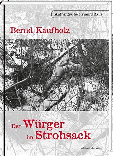 Der Würger im Strohsack: Authentische Kriminalfälle: Kaufholz, Bernd