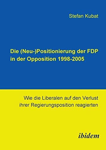 9783898217590: Die (Neu-)Positionierung der FDP in der Opposition 1998-2005: Wie die Liberalen auf den Verlust ihrer Regierungsposition reagierten (German Edition)