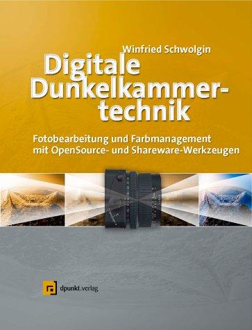 Digitale Dunkelkammertechnik. Fotobearbeitung und Farbmanagement mit OpenSource- und Sharware-Werkzeugen. - Schwolgin, Winfried.